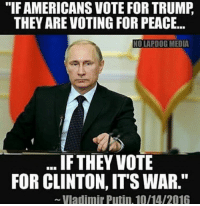 """Remember this on Election Day!!: """"IF AMERICANS VOTE FOR TRUMP  THEY ARE VOTING FOR PEACE...  NOLAPDOG MEDIA  IF THEY VOTE  FOR CLINTON, ITS WAR.""""  Vladimir Putin, 10/14/2016 Remember this on Election Day!!"""