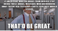 leggo the yayo.: IF AMERICANS WHO DO DRUGS FROM MEKICO STOP  DOING THOSE DRUGS,MEXICANS WHOARE RUNNING  AWAY TO THE USA TOESCAPE CARTEL VIOLENCE WOULD  LESSEN  THAT'D BE GREAT  made on imgur leggo the yayo.