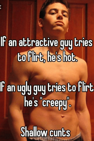 Creepy, Ugly, and Weird: IF an attractive quy tries  to firt, hes hot  Fan ugly guy tries to Flirt  he's creepy  Shallow cunts Whisper is weird