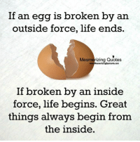 Wonderful Quotes: If an egg is broken by an  outside force, life ends.  Mesmerizing Quotes  MesmerizingQuotes4u.com  If broken by an inside  force, life begins. Great  things always begin from  the inside Wonderful Quotes