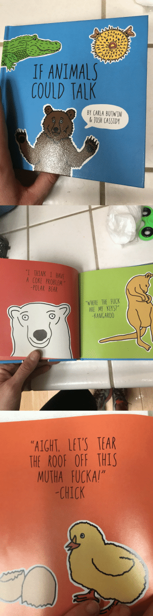"novelty-gift-ideas:  If Animals Could Talk Book: IF ANIMAL  COULD TALK  BY CARLA BUTWIM  & JOSH CASSIDY   1 THINK I HAVE  A COKE PROBLEM  POLAR BEAR  ""TVHERE THE FUCK  ( c  KANGAR00   ""AIGHT LETS TEAR  THE ROOF OFF THIS  MUTHA FUCKA!""  -CHICK  )1 novelty-gift-ideas:  If Animals Could Talk Book"
