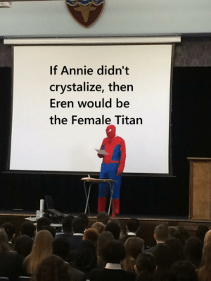 Well in the anime bc of his berserker mode: If Annie didn't  crystalize, then  Eren would be  the Female Titan Well in the anime bc of his berserker mode