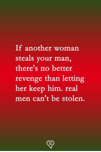 Memes, Revenge, and 🤖: If another woman  steals your man,  there's no better  revenge than letting  her keep him. real  men can't be stolen.