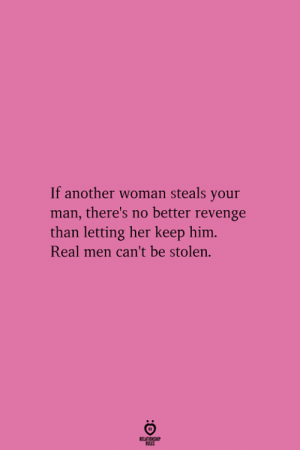 No Better: If another woman steals your  man, there's no better revenge  than letting her keep him  Real men can't be stolen.  RELATIONGHIP