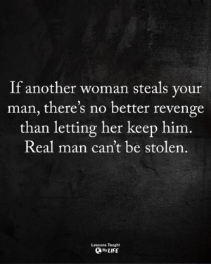 Life, Memes, and Revenge: If another woman steals your  man, there's no better revenge  than letting her keep him.  Real man can't be stolen.  Lessons Taught  By LIFE <3