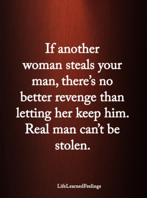 Memes, Revenge, and 🤖: If another  woman steals your  man, there's no  better revenge than  letting her keep him.  Real man can't be  stolen.  LifeLearnedFeelings