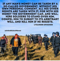 Memes, Money, and Soldiers: IF ANY MAN'S MONEY CAN BE TAKEN BY A  SO-CALLED GOVERNMENT, WITHOUT HIS  OWN PERSONAL CONSENT. ALL HIS OTHER  RIGHTS ARE TAKEN WITH IT; FOR WITH HIS  MONEY THE GOVERNMENT CAN, AND WILL  HIRE SOLDIERS TO STAND OVER HIM  COMPEL HIM TO SUBMIT TO ITS ARBITRARY  WILL, AND KILL HIM IF HE RESISTS.  LYSANDER Sp  United StatesOfGreed Well timed Lysander Spooner quote   Join Us: V is For Voluntary