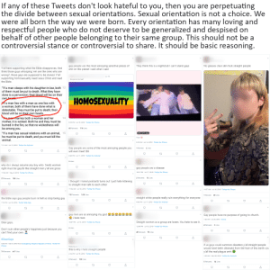 "7/11, Android, and Church: If any of these Tweets don't look hateful to you, then you are perpetuating  the divide between sexual orientations. Sexual orientation is not a choice. We  were all born the way we were born. Every orientation has many loving and  respectful people who do not deserve to be generalized and despised on  behalf of other people belonging to their same group. This should not be a  controversial stance or controversial to share. It should be basic reasoning.  They think this is a nightclub l can't stand gays  gay people are the most annoying sensitive pieces of  shit on this planet i said what i said  No glasses clear skin fuck straight people  Y'all here supporting what the Bible disapproves. And  think those guys whooping 'em are the ones who are  wrong?, those gays are supposed to be stoned. Y'all  supporting homosexuality need Jesus Christ and read  Jul 10  ma naa?  the Bible.  ""If a man sleeps with his daughter-in-law, both 12  of them must be put to death. What they have  done is a perversion; their blood will be on their  own beade  HOMOSEXUALITY  if a man lies with a man as one lies with  a woman, both of them have done what is  detestable. They must be put to death; their  blood will be on their own heads.  13  Kamanmarries both a woman and her  mother, it is wicked. Both he and they must be  burned in the fire, so that no wickedness will  be among you.  14  9:18 PM - Jul 18, 2019 Twitter for iPhone  ""If a man has sexual relations with an animal, 15  he must be put to death, and you must kill the  animal  001 67Kviews  From  6:16 AM - Jul 14, 2019- Twitter for iPhone  7:11 AM - Jul 15, 2019 Twitter for Android  Gay people are some of the most annoying people you  1 Retweet  will ever meet tbh  9:34 PM - Jul 11, 2019 Twitter for Android  why do i always assume any boy who treats women  right must be gay/bi like straight men y'all are gross  gay people are a disease  10:21 PM Jul 17, 2019 Twitter for iPhone  2019 Twitter for iPhone  11:54 AM- May  2 Retweets  13 Likes  21 Retweets  I thought I hated podcasts turns out I just hate listening  to straight men talk to each other  11:54 AM - Jul 18, 2019 Twitter for iPhone  11:07 AM - Jul 16, 2019 Twitter for iPhone  112 Retweets  1.2K Likes  straight white people really ruin everything for everyone  the bible says gay people burn in hell so stop being gay  443 PM - Jul 17, 2019 Twitter for Android  7:15 PM Jul 18, 2019 Twitter Web App  T  gay men are so annoying my god  fi hate men  fi fi ti tå t  Gay people have no purpose of going to church  1:32 AM - Jul 28, 2014 twicca  Dear gays,  Straight women as a group are losers. You hate to see it  10:47 PM Jul 13, 2019 Twitter for iPhone  3 Likes  12:48 PM Jul 18, 2019 Twitter for iPhone  Don't ruin other people's happiness just because you  can't find your own.  #DearGays  5:43 PM - Mar 9, 2019 from Guangdong, People's Republic of China Twitter for  f us gays could summon disasters y'all straight people  iPhone  Replying to  would have been cleansed from the face of this earth cos  this is why i hate straight people  y'all the real plague smh  71 Retweets  417 Likes  2:14 PM - Jul 16, 2019 Twitter for iPhone  1:22 AM - Mar 26, 2019- Twitter for Android  3 Retweets  138 Likes  Retweets  14 Likes Prejudice is prejudice. Bigotry is bigotry. Hate is hate."