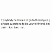 Thanksgiving, Girl Memes, and Girlfriend: If anybody needs me to go to thanksgiving  dinners & pretend to be your girlfriend, I'm  down. Just feed me. Me and stuffing are in a pretty steady relaysh