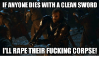 Greatest line in GoT! https://t.co/r0PIrLenTw: IF ANYONE DIES WITH A CLEAN SWORD  I'LL RAPE THEIR FUCKING CORPSE!  quickmeme.com Greatest line in GoT! https://t.co/r0PIrLenTw