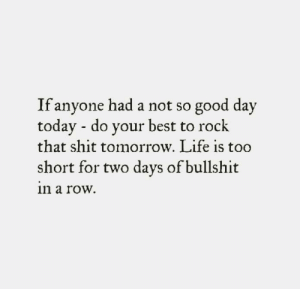 Instagram, Life, and Memes: If anyone had a not so good day  todav - do vour best to rock  that shit tomorrow. Life is too  short for two days of bullshit  n a row. Credit: https://www.instagram.com/p/BFpOPy5GJoo