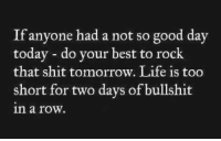 Dank, Life, and Shit: If anyone had a not so good day  today - do your best to rock  that shit tomorrow. Life is too  short for two days of bullshit  n a row.