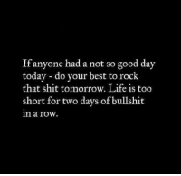 Dank, Life, and Shit: If anyone had a not so good day  today do your best to rock  that shit tomorrow. Life is too  short for two days of bullshit  in a row.
