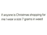Christmas, Shopping, and Weed: If anyone is Christmas shopping for  me l wear a size 7 grams in weed 😉
