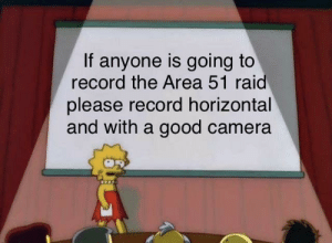 Reddit, Thank You, and Camera: If anyone is going to  record the Area 51 raid  please record horizontal  and with a good camera Please and thank you