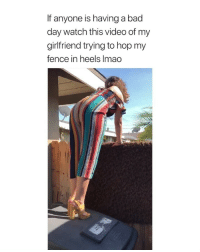 Bad, Bad Day, and Best: If anyone is having a bad  day watch this video of my  girlfriend trying to hop my  fence in heels Imao this is the best thing i've ever seen