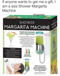 Club, Makeup, and Party: If anyone wants to get me a gift, l  am a size Shower Margarita  Machine  @ TaterthOt  SHOWER  SHOWE  MARGARITA MACHINE  TURNS ANY SHOWER  INTO A HAPPY-HOUR  .90  NOTHING SAYS COOD CLEAN FUN  LIKE SUCKING ON A TASTY  MARGARITA WHILE YOU BATHE  THE REVOLUTIONARY NEW  SHOWER MARGARITA MACHINE  WITH HANDS-FREE DESIGN  LETS YOU DRINK UP  WHILE YOU LATHER UR  INCLUDES  WITH FLEL HOSE DELIVERY SYSTEM  4PACKETS OF INSTA MARCARITA MIX  IN 3 FLAVORS LIMt. STRAwStRRY, MANCO  WATERPROOF DICITAL CONTROL PANEL WSTH  ALT-FLAVORED  MOUTHPCES IN  4FUN PARTY COLORS  WHO SAYS YOU CAN'T  ENJOY A REFRESHINGLY  FESTIVETEQUILA COCKTAIL  WHILE YOU SHOWER  OK,A LOT OF PEOPLE.BUT Tbh I don't care for this but everyone else is posting it... like why would u drink before doing ur makeup?? You trynna pay for your drinks at the club or something? Da..... fuk...
