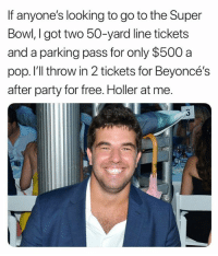 Like if you get it 😂😂😂: If anyone's looking to go to the Super  Bowl, I got two 50-yard line tickets  and a parking pass for only $500 a  pop. I'll throw in 2 tickets for Beyoncé's  after party for free. Holler at me. Like if you get it 😂😂😂