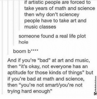 "Wow: if artistic people are forced to  take years of math and science  then why don't  sciencey  people have to take art and  music classes  someone found a real life plot  hole  boom b www  And if you're ""bad"" at art and music,  then ""it's okay, not everyone has an  aptitude for those kinds of things"" but  if you're bad at math and science,  then ""you're not smart/you're not  trying hard enough"" Wow"
