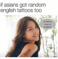 Love, Memes, and Tattoos: if asians got random  english tattoos too  It means  Love in  English! Soup time