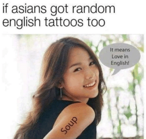 Dank, Love, and Memes: if asians got random  english tattoos too  It means  Love in  English!  cう There should be a subreddit called alternate reality memes by RomsonB MORE MEMES