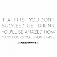 How Many Fucks: IF AT FIRST YOU DON'T  SUCCEED, GET DRUNK  YOU'LL BE AMAZED HOW  MANY FUCKS YOU WON'T GIVE  FACEBOOK FYIF