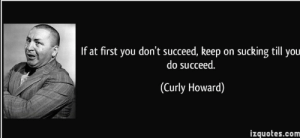 Never give up.: If at first you don't succeed, keep on sucking till you  do succeed.  (Curly Howard)  izquotes.com Never give up.