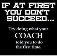 Memes, Time, and 🤖: IF AT FIRST  YOU DON'T  SUCCEED.  Try doing what your  COACH  told you to do  the first time. What an idea ..... @ 90% of powerlifters