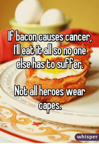 I'm here to save the day!: IF bacon causes cancer  Illeatit also noone  else has to suffer  Nota heroes wear  Capes  whisper I'm here to save the day!