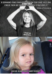 (GC): IF BANNING GUNS AND AMMUNITION CAN SAVE JUST ONE  CHILD, THEN WE SHOULD STRONGLY CONSIDER IT  Gloria Steinem  I had an  abortion  YOU VE READ YOURSHIRT, RIGHT (GC)
