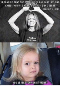 Ammunition: IF BANNING GUNS AND AMMUNITION CAN SAVE JUST ONE  CHILD, THEN WE SHOULD'STRONGLY CONSIDER IT  Gloria Steinem  I had an  YOU VE READ YOUR SHIRT RIGHT