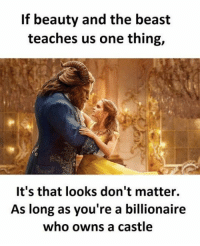 I didn't need to watch this to know that: If beauty and the beast  teaches us one thing,  It's that looks don't matter.  As long as you're a billionaire  who owns a castle I didn't need to watch this to know that