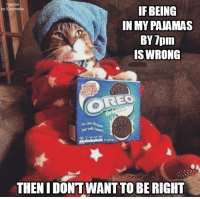 This is about as much as I'm doing today!  (image source - https://www.facebook.com/pages/My-Furry-Babies/1443530449231481 ): IF BEING  IN MY PAJAMAS  BY 7pm  ISWRONG  THENIDONTWANT TO BE RIGHT This is about as much as I'm doing today!  (image source - https://www.facebook.com/pages/My-Furry-Babies/1443530449231481 )