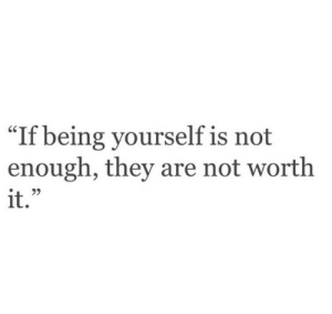 """not-enough: """"If  being yourself is not  enough, they are not worth  it."""""""