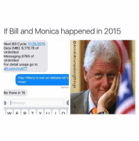 @donaldtrumpdoingthings: If Bill and Monica happened in 2015  Next Bill Cycle  1112512015  Data CMB]: 9,179.78 of  Unlimited  Messaging 8769 of  Unlimited  For detail usage go to  att.com/m  Hey Hillary is out on debate let's  meet  Deliver  Be there in 15  Message  IAI  I I @donaldtrumpdoingthings