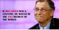 IF BILL GATES  WAS A  COUNTRY, HE WOULD BE  THE #63 RICHEST OF  THE WORLD Richest man in the Earth Right now ! Bill Gates