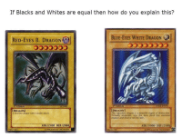 """Dank, Meme, and Blue: If Blacks and Whites are equal then how do you explain this?  RED-EYES B. DRAGON  BLUE-EYES WHITE DRAGON  5553  i Edition  DRAGON  his legendary dragon is a  Virtually invincible, very jew have faced this awesome  creature and lived to tell the tale.  [DRAGON]  A ferocious dragon with a deadly attack.  engine of destruction  ATK/2400 DEF/2000  ATK /3000 DEF/2500  1996 KAZUKI TAKAHASHI  89631139 <p>Well then? via /r/dank_meme <a href=""""http://ift.tt/2o8yPEV"""">http://ift.tt/2o8yPEV</a></p>"""