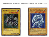 "<p>Yugioh memes are at exponentially increasing! Buy now and get big payout! via /r/MemeEconomy <a href=""http://ift.tt/2ode5eN"">http://ift.tt/2ode5eN</a></p>: If Blacks and Whites are equal then how do you explain this?  RED-EYES B. DRAGON  BLUE-EYES WHITE DRAGON  音  1st Edition  SD-001  Edition  DRAGON]  A ferocious dragon with a deadly attack  DRAGON  This legendary dragon is a  Virtually invincible, very few have faced this awesome  creature and lived to tell the tale.  engine of destructionn  ATK/2400 DEF/2000  ATK /3000 DEF/2500  74677422  1996 KAZUKI TAKAHASHI  89631139  C 1996 KAZUKI TAKAHASHI <p>Yugioh memes are at exponentially increasing! Buy now and get big payout! via /r/MemeEconomy <a href=""http://ift.tt/2ode5eN"">http://ift.tt/2ode5eN</a></p>"