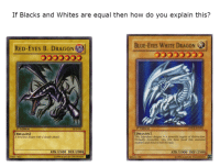 <p>&ldquo;Equal&rdquo;</p>: If Blacks and Whites are equal then how do you explain this?  BLUE-EYES WHITE DRAGON  RED-EYES B. DRAGON  音  Edition  ,  lifEdition  [DRAGON]  t ferocious dragon with a deadly attack.  [DRAGON  This legendary dragon is a  Virtually invincible, very few have faced this awesome  creature and lived to tell the tale  engine of destructionn  ATK/2400 DEF/2000  ATK/3000 DEF/2500  74677422  ©1996 KAZUKI TAKAHASHI  89631139  1996 KAZUKI TAKAHASHI <p>&ldquo;Equal&rdquo;</p>