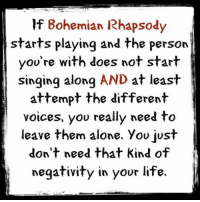 Bohemian Rhapsody: If Bohemian Rhapsody  starts playing and the person  you're with does not start  singing along AND  at least  attempt the different  voices, you really need to  leave them alone. you just  don't need that kind of  negativity in your life