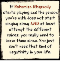 Bohemian Rhapsody: If Bohemian Rhapsody  starts playing and the person  you're with does not start  singing along  AND  at least  attempt the different  voices, you really need to  leave them alone, You just  don't need that kind of  negativity in your life.
