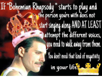 """Bohemian Rhapsody: If Bohemian Rhapsody """"starts to play and  the person youre with does not  startsinin AlonA AND ATLEAST  attempt the different voices,  ou need to fromtheM  You dont need that kind of negativit  in your life."""