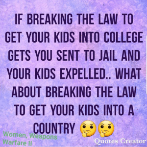 College, Jail, and Memes: IF BREAKING THE LAW TO  GET YOUR KIDS INTO COLLEGE  GETS YOU SENT TO JAIL AND  YOUR KIDS EXPELLED.. WHAT  ABOUT BREAKING THE LAW  TO GET YOUR KIDS INTO A  COUNTRY  Women, Weapon  Warfare Il  uotes Creator Great question