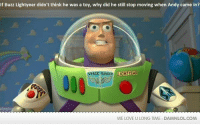 If Buzz Lightyear didn't think he was a toy, why did he still stop moving when Andy came in?  SPACE RANGER LIGHTYEAR  WE LOVE U LONG TIME DAMNLOLCOM