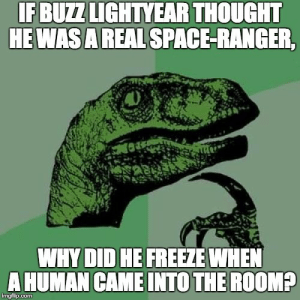 Philosoraptor: IF BUZZ LIGHTYEAR THOUGHT  HEWAS A REAL SPACE-RANGER,  WHY DID HE FREEZE WHEN  A HUMAN CAME INTO THE ROOM?  imgfilip.com Philosoraptor