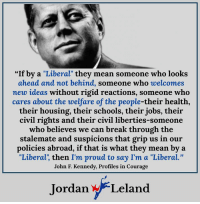 """John F. Kennedy, Break, and Jobs: """"If by a """"Liberal"""" they mean som  eone who looks  ahead and not behind, someone who welcomes  mew ideas without rigid reactions, someone who  cares about the welfare of the people-their health,  their housing, their schools, their jobs, their  civil rights and their civil liberties-someone  who believes we can break through the  stalemate and suspicions that grip us in our  policies abroad, if that is what they mean by a  """"Liberal', then I'm proud to say I'm a """"Liberal.""""  John F. Kennedy, Profiles in Courage  Jordan Leland If you too are proud to be a Liberal, comment below."""