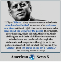 """Memes, News, and John F. Kennedy: """"If by a """"Liberal"""" they mean som  eone who looks  ahead and not behind, someone who welcomes  mew ideas without rigid reactions, someone who  cares about the welfare of the people-their health,  their housing, their schools, their jobs, their  civil rights and their civil liberties-someone  who believes we can break through the  stalemate and suspicions that grip us in our  policies abroad, if that is what they mean by a  """"Liberal', then I'm proud to say I'm a """"Liberal.""""  John F. Kennedy, Profiles in Courage  American News X"""