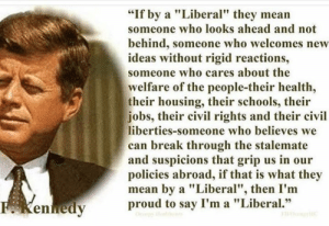 "We love this John F. Kennedy quote!  Follow Occupy Democrats for more.: ""If by a ""Liberal"" they mean  someone who looks ahead and not  behind, someone who welcomes new  ideas without rigid reactions,  someone who cares about the  welfare of the people-their health,  their housing, their schools, their  jobs, their civil rights and their civil  liberties-someone who believes we  can break through the stalemate  and suspicions that grip us in our  policies abroad, if that is what they  mean by a ""Liberal"", then I'm  proud to say I'm a ""Liberal.""  F Kenedy We love this John F. Kennedy quote!  Follow Occupy Democrats for more."