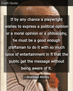 SIZZLE: If by any chance a playwright wishes to express a political opinion or a moral opinion or a philosophy, he must be a good enough craftsman to do it with so much spice of entertainment in it that the public get the message without being aware of it.