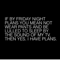 Friday: IF BY FRIDAY NIGHT  PLANS YOU MEAN NOT  WEAR PANTS AND BE  LULLED TO SLEEP BY  THE SOUND OF MY TV,  THEN YES, I HAVE PLANS